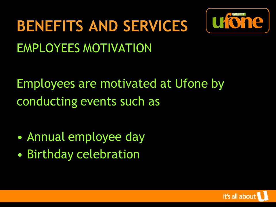 BENEFITS AND SERVICES EMPLOYEES MOTIVATION Employees are motivated at Ufone by conducting events such as Annual employee day Birthday celebration