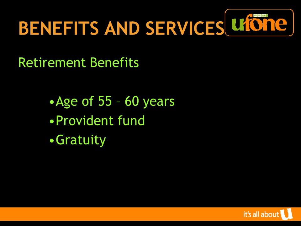 BENEFITS AND SERVICES Retirement Benefits Age of 55 – 60 years Provident fund Gratuity