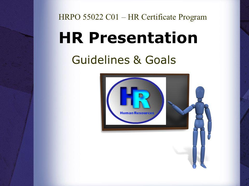 HR Presentation Guidelines & Goals HRPO 55022 C01 – HR Certificate Program