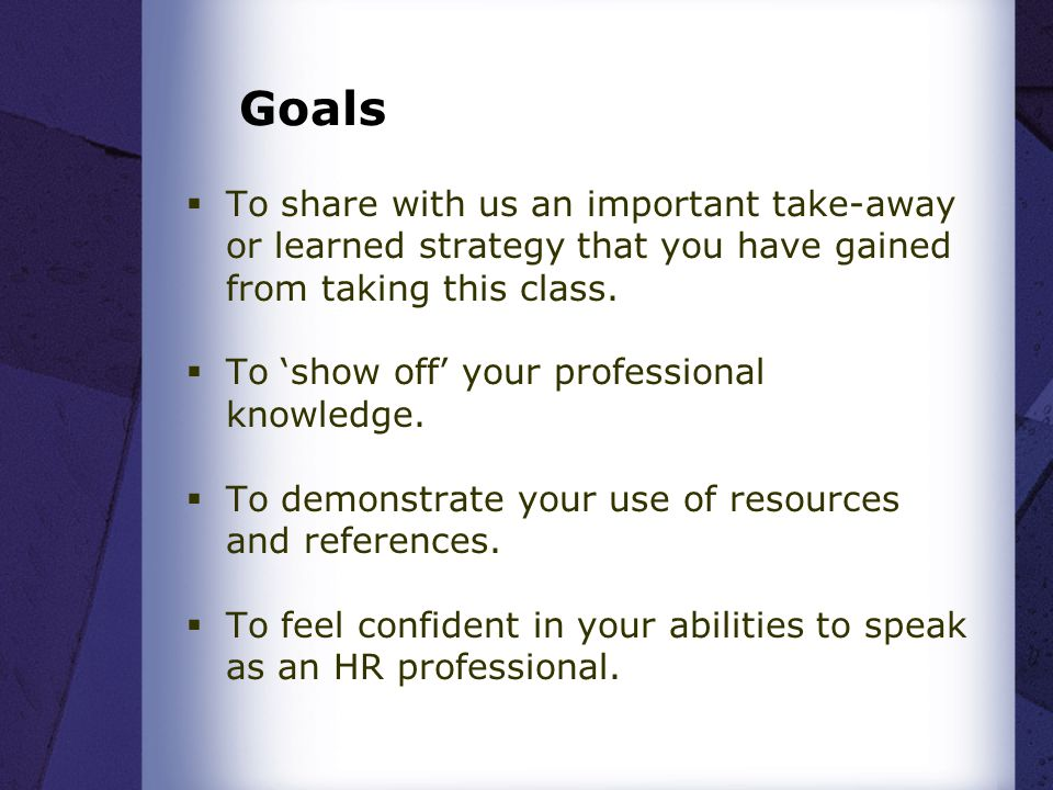 Goals  To share with us an important take-away or learned strategy that you have gained from taking this class.