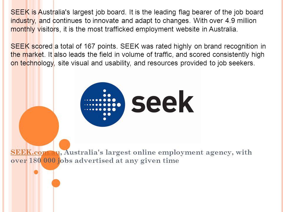 SEEK.com.auSEEK.com.au, Australia's largest online employment agency, with over 180 000 jobs advertised at any given time SEEK is Australia's largest