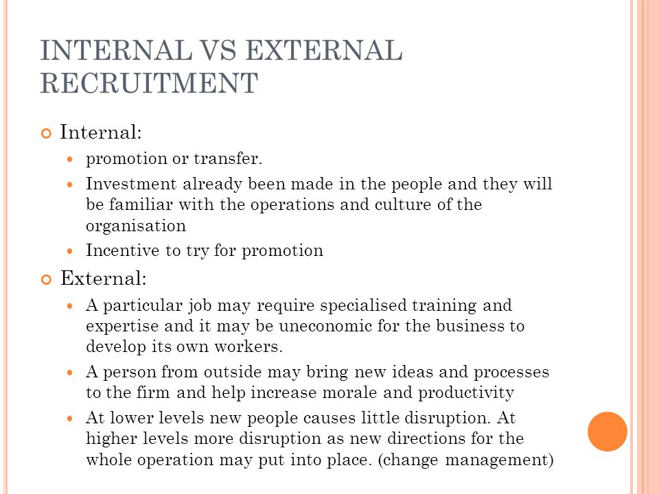 INTERNAL VS EXTERNAL RECRUITMENT Internal: promotion or transfer. Investment already been made in the people and they will be familiar with the operat