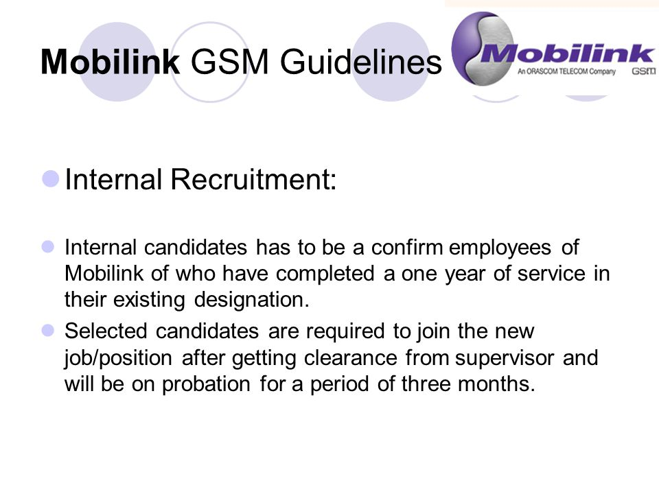 Mobilink GSM Guidelines (continued) Internal Recruitment: Internal candidates has to be a confirm employees of Mobilink of who have completed a one year of service in their existing designation.