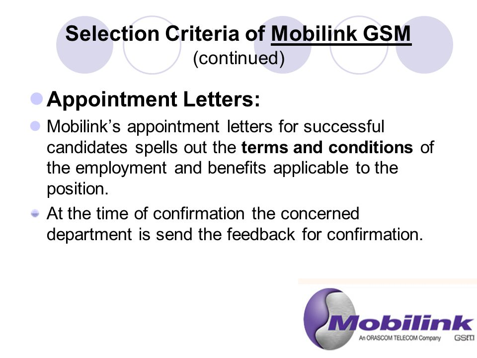Selection Criteria of Mobilink GSM (continued) Appointment Letters: Mobilink's appointment letters for successful candidates spells out the terms and conditions of the employment and benefits applicable to the position.