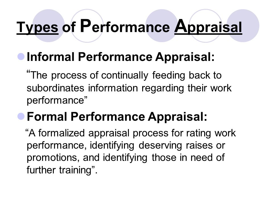Types of P erformance A ppraisal Informal Performance Appraisal: The process of continually feeding back to subordinates information regarding their work performance Formal Performance Appraisal: A formalized appraisal process for rating work performance, identifying deserving raises or promotions, and identifying those in need of further training .