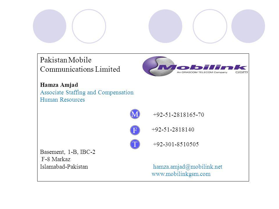 Pakistan Mobile Communications Limited Hamza Amjad Associate Staffing and Compensation Human Resources +92-51-2818165-70 +92-51-2818140 +92-301-8510505 Basement, 1-B, IBC-2 F-8 Markaz Islamabad-Pakistan hamza.amjad@mobilink.net www.mobilinkgsm.com M F T