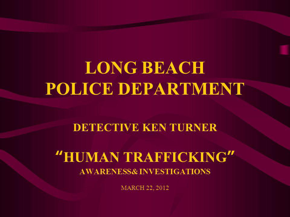 "LONG BEACH POLICE DEPARTMENT DETECTIVE KEN TURNER ""HUMAN TRAFFICKING"" AWARENESS& INVESTIGATIONS MARCH 22, 2012"