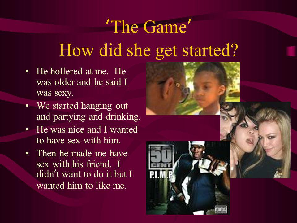 'The Game' How did she get started? He hollered at me. He was older and he said I was sexy. We started hanging out and partying and drinking. He was n