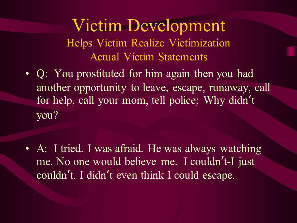 Victim Development Helps Victim Realize Victimization Actual Victim Statements Q: You prostituted for him again then you had another opportunity to le