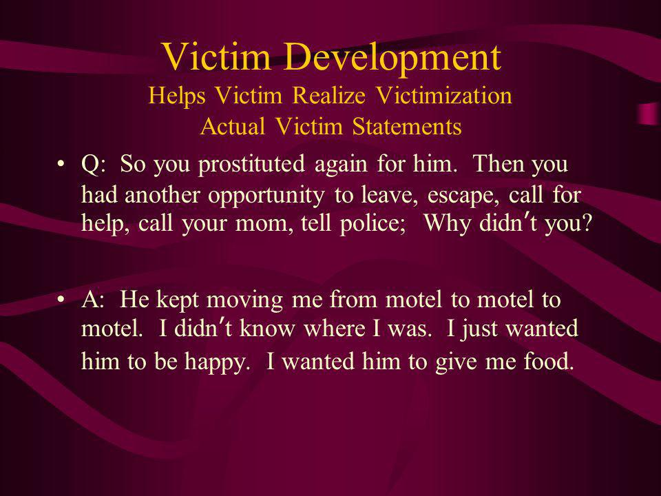Victim Development Helps Victim Realize Victimization Actual Victim Statements Q: So you prostituted again for him. Then you had another opportunity t