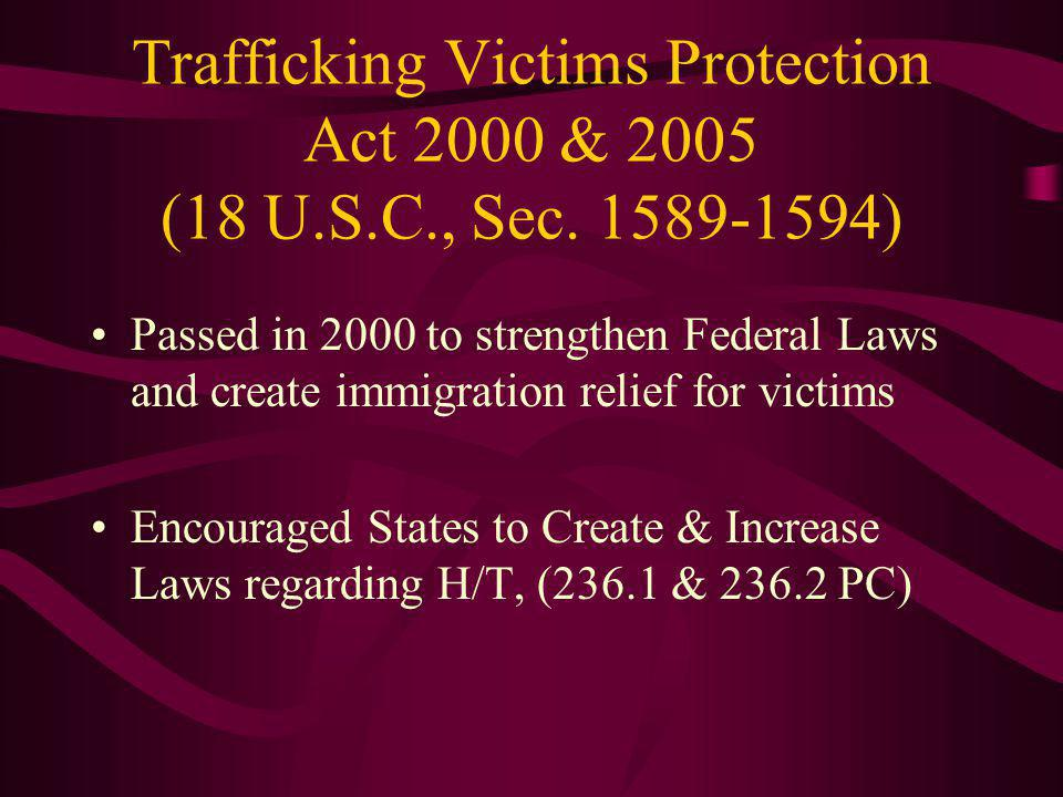 Trafficking Victims Protection Act 2000 & 2005 (18 U.S.C., Sec. 1589-1594) Passed in 2000 to strengthen Federal Laws and create immigration relief for