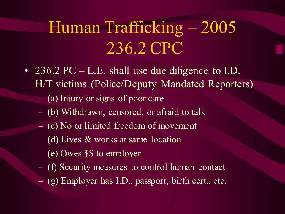 Human Trafficking – 2005 236.2 CPC 236.2 PC – L.E. shall use due diligence to I.D. H/T victims (Police/Deputy Mandated Reporters) –(a) Injury or signs