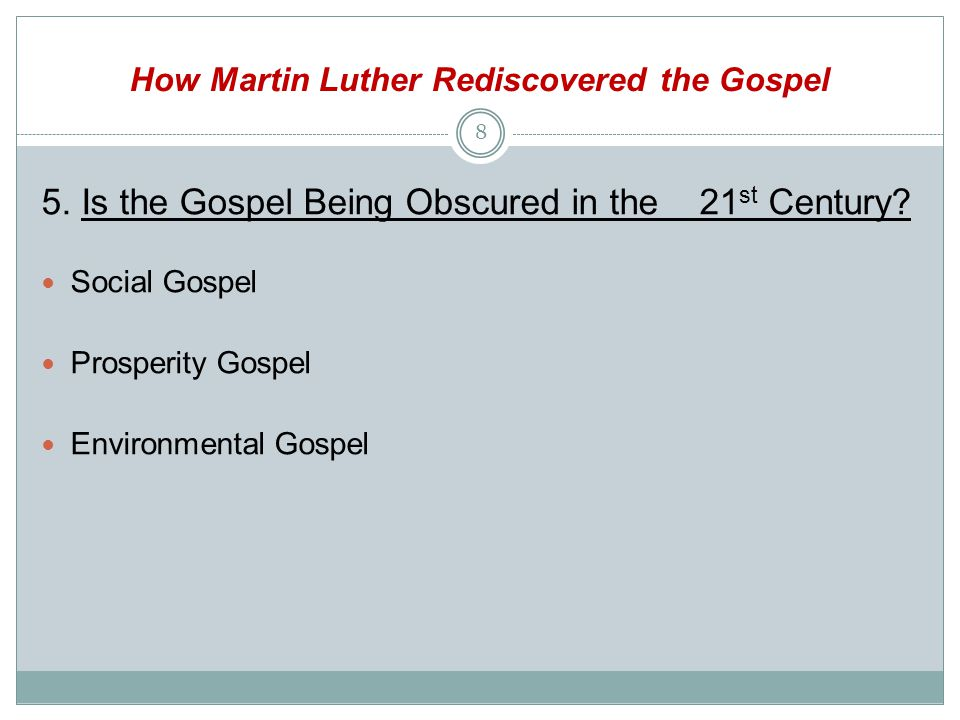 How Martin Luther Rediscovered the Gospel 5. Is the Gospel Being Obscured in the 21 st Century.