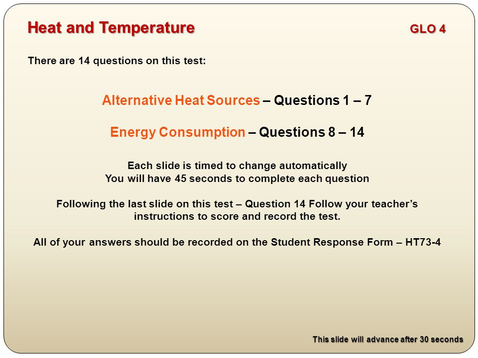 There are 14 questions on this test: Alternative Heat Sources – Questions 1 – 7 Energy Consumption – Questions 8 – 14 Each slide is timed to change automatically You will have 45 seconds to complete each question Following the last slide on this test – Question 14 Follow your teacher's instructions to score and record the test.