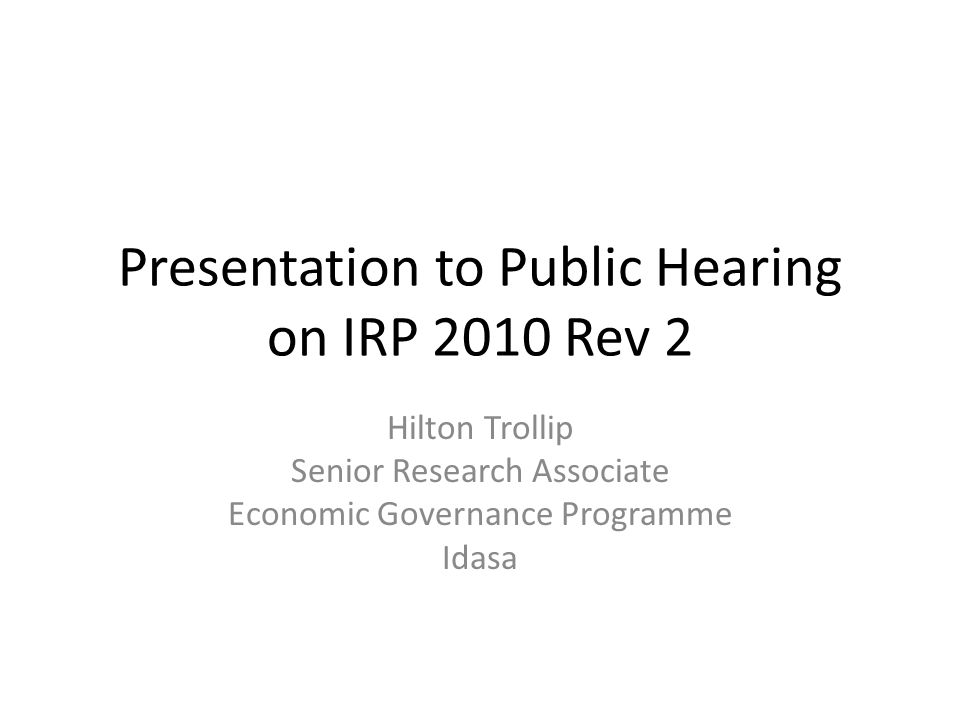 Presentation to Public Hearing on IRP 2010 Rev 2 Hilton Trollip Senior Research Associate Economic Governance Programme Idasa