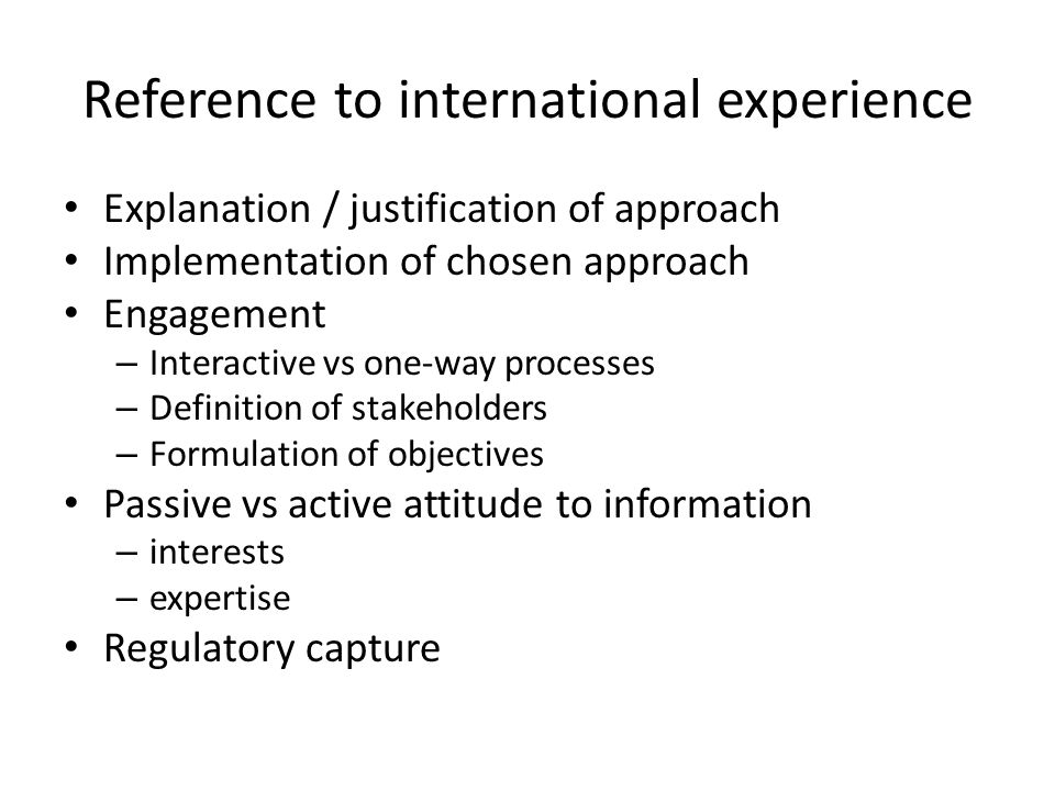 Reference to international experience Explanation / justification of approach Implementation of chosen approach Engagement – Interactive vs one-way processes – Definition of stakeholders – Formulation of objectives Passive vs active attitude to information – interests – expertise Regulatory capture