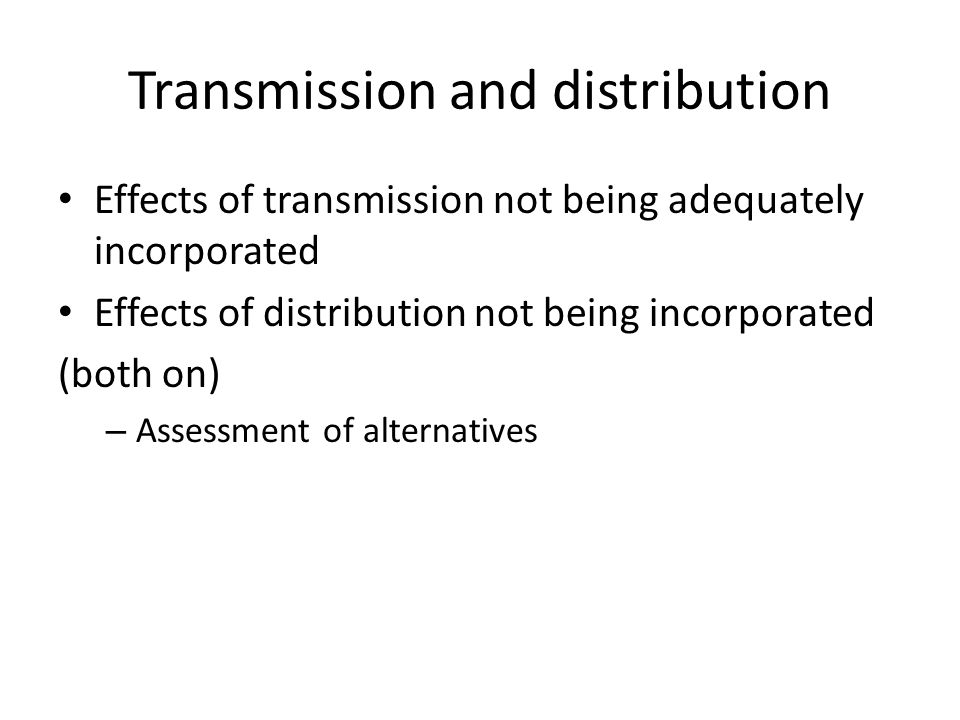 Transmission and distribution Effects of transmission not being adequately incorporated Effects of distribution not being incorporated (both on) – Assessment of alternatives