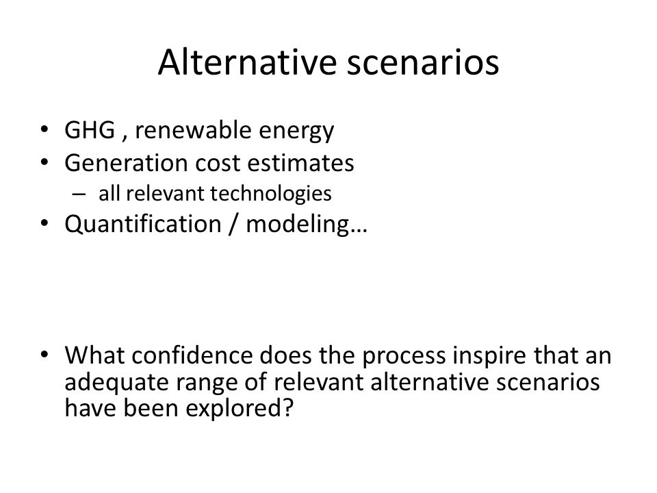 Alternative scenarios GHG, renewable energy Generation cost estimates – all relevant technologies Quantification / modeling… What confidence does the process inspire that an adequate range of relevant alternative scenarios have been explored