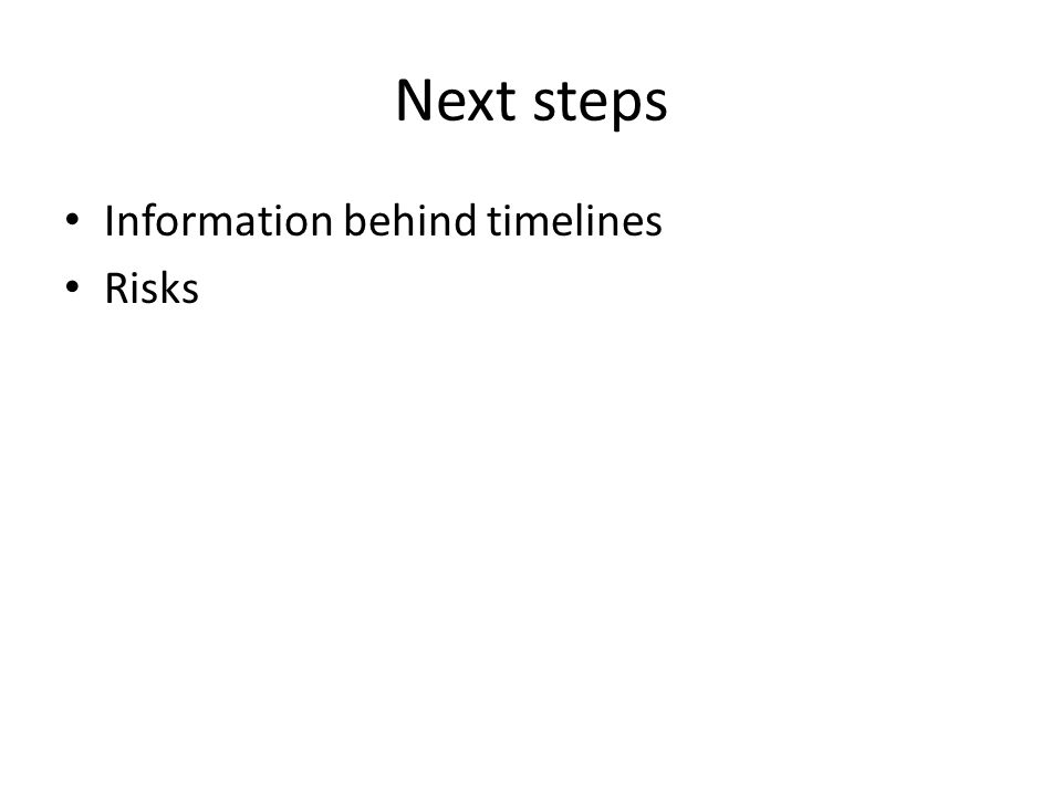 Next steps Information behind timelines Risks