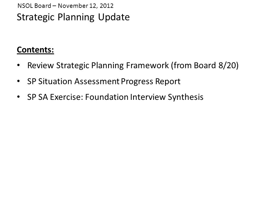 Strategic Planning Update Contents: Review Strategic Planning Framework (from Board 8/20) SP Situation Assessment Progress Report SP SA Exercise: Foundation Interview Synthesis NSOL Board – November 12, 2012