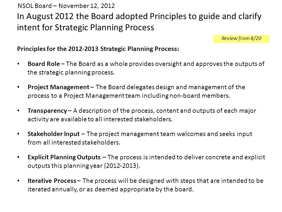 In August 2012 the Board adopted Principles to guide and clarify intent for Strategic Planning Process Principles for the 2012-2013 Strategic Planning Process: Board Role – The Board as a whole provides oversight and approves the outputs of the strategic planning process.