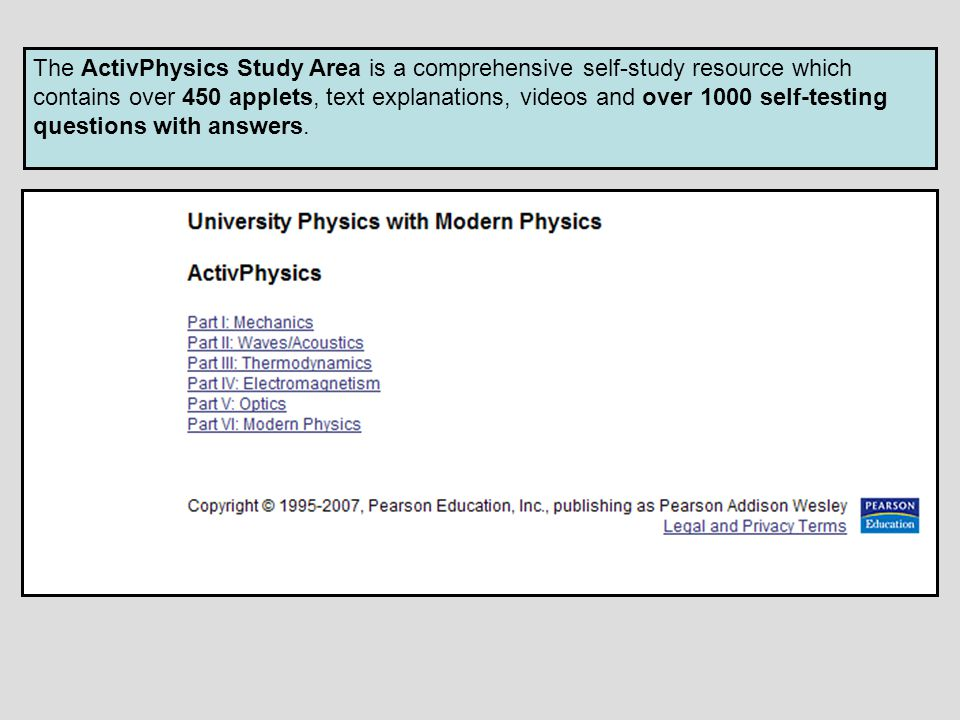The ActivPhysics Study Area is a comprehensive self-study resource which contains over 450 applets, text explanations, videos and over 1000 self-testi