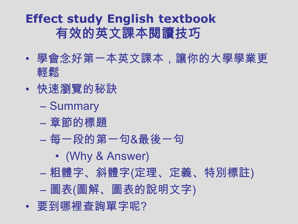 Effect study English textbook 有效的英文課本閱讀技巧 學會念好第一本英文課本,讓你的大學學業更 輕鬆 快速瀏覽的秘訣 –Summary – 章節的標題 – 每一段的第一句 & 最後一句 (Why & Answer) – 粗體字、斜體字 ( 定理、定義、特別標註 ) – 圖表 ( 圖解、圖表的說明文字 ) 要到哪裡查詢單字呢