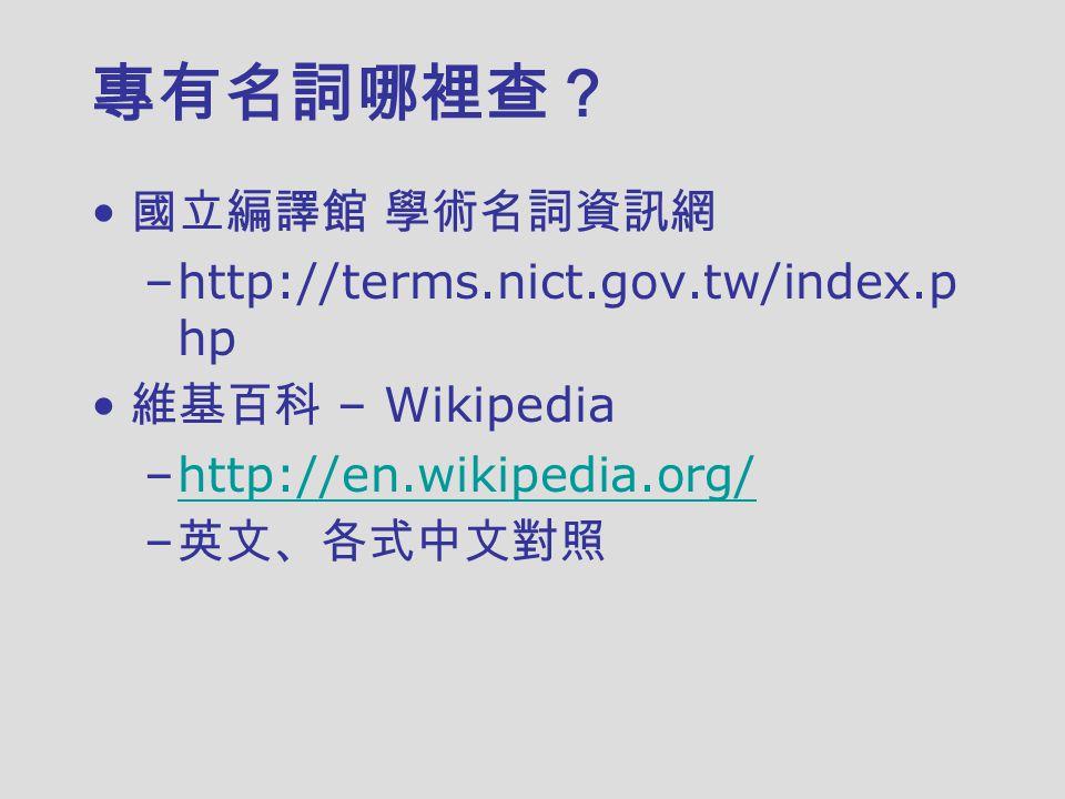 專有名詞哪裡查? 國立編譯館 學術名詞資訊網 –http://terms.nict.gov.tw/index.p hp 維基百科 – Wikipedia –http://en.wikipedia.org/http://en.wikipedia.org/ – 英文、各式中文對照