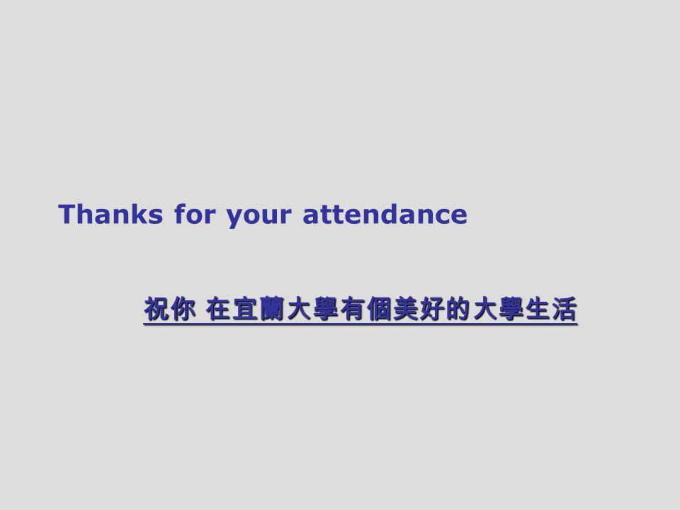 Thanks for your attendance 祝你 在宜蘭大學有個美好的大學生活