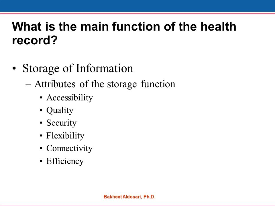 Bakheet Aldosari, Ph.D. What is the main function of the health record.