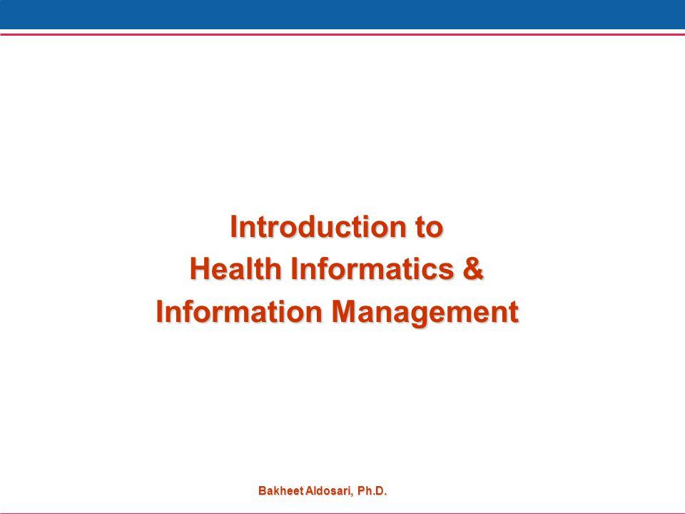Bakheet Aldosari, Ph.D. Introduction to Health Informatics & Information Management