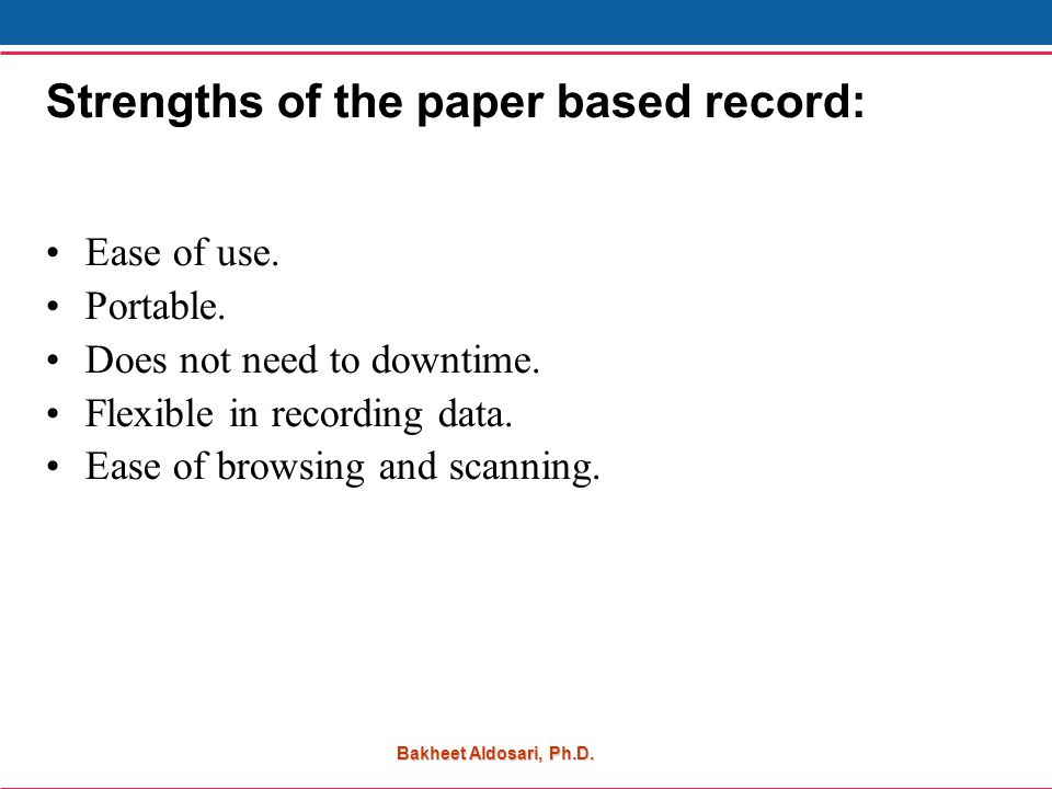 Bakheet Aldosari, Ph.D. Strengths of the paper based record: Ease of use.