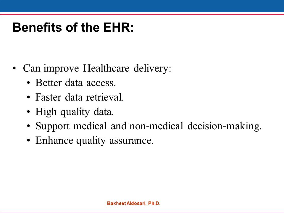 Bakheet Aldosari, Ph.D. Benefits of the EHR: Can improve Healthcare delivery: Better data access.