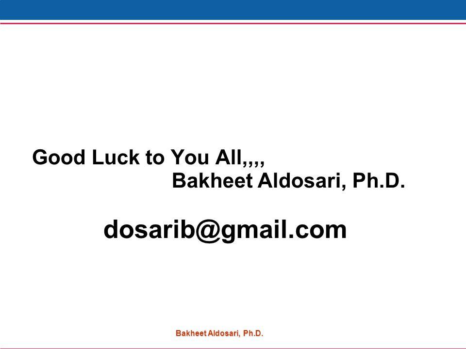 Bakheet Aldosari, Ph.D. Good Luck to You All,,,, Bakheet Aldosari, Ph.D. dosarib@gmail.com