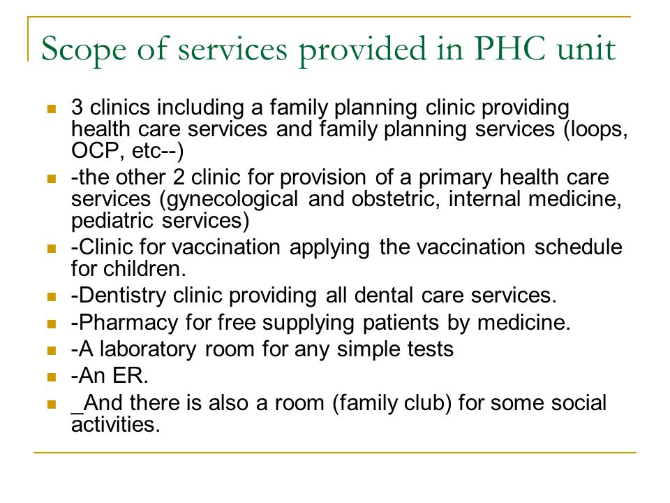 Scope of services provided in PHC unit 3 clinics including a family planning clinic providing health care services and family planning services (loops, OCP, etc--) -the other 2 clinic for provision of a primary health care services (gynecological and obstetric, internal medicine, pediatric services) -Clinic for vaccination applying the vaccination schedule for children.