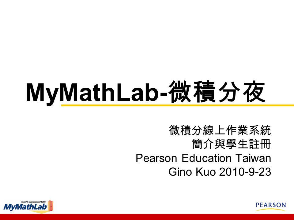 MyMathLab- 微積分夜 微積分線上作業系統 簡介與學生註冊 Pearson Education Taiwan Gino Kuo 2010-9-23