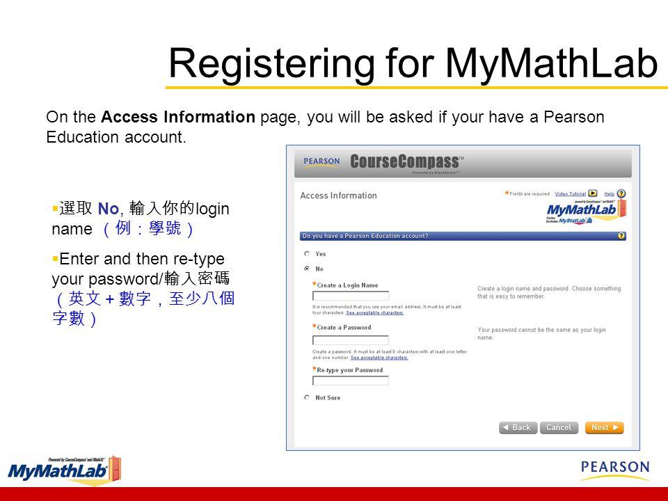  選取 No, 輸入你的 login name (例:學號)  Enter and then re-type your password/ 輸入密碼 (英文+數字,至少八個 字數) On the Access Information page, you will be asked if your have a Pearson Education account.