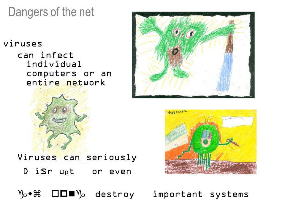 viruses can infect individual computers or an entire network Viruses can seriously D i s r u p t or even  destroy important systems