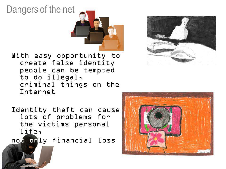 With easy opportunity to create false identity people can be tempted to do illegal, criminal things on the Internet Identity theft can cause lots of problems for the victims personal life, not only financial loss Dangers of the net
