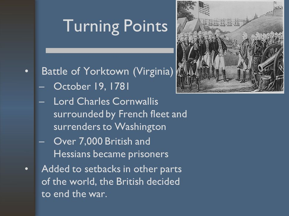 Turning Points Battle of Yorktown (Virginia) –October 19, 1781 –Lord Charles Cornwallis surrounded by French fleet and surrenders to Washington –Over 7,000 British and Hessians became prisoners Added to setbacks in other parts of the world, the British decided to end the war.
