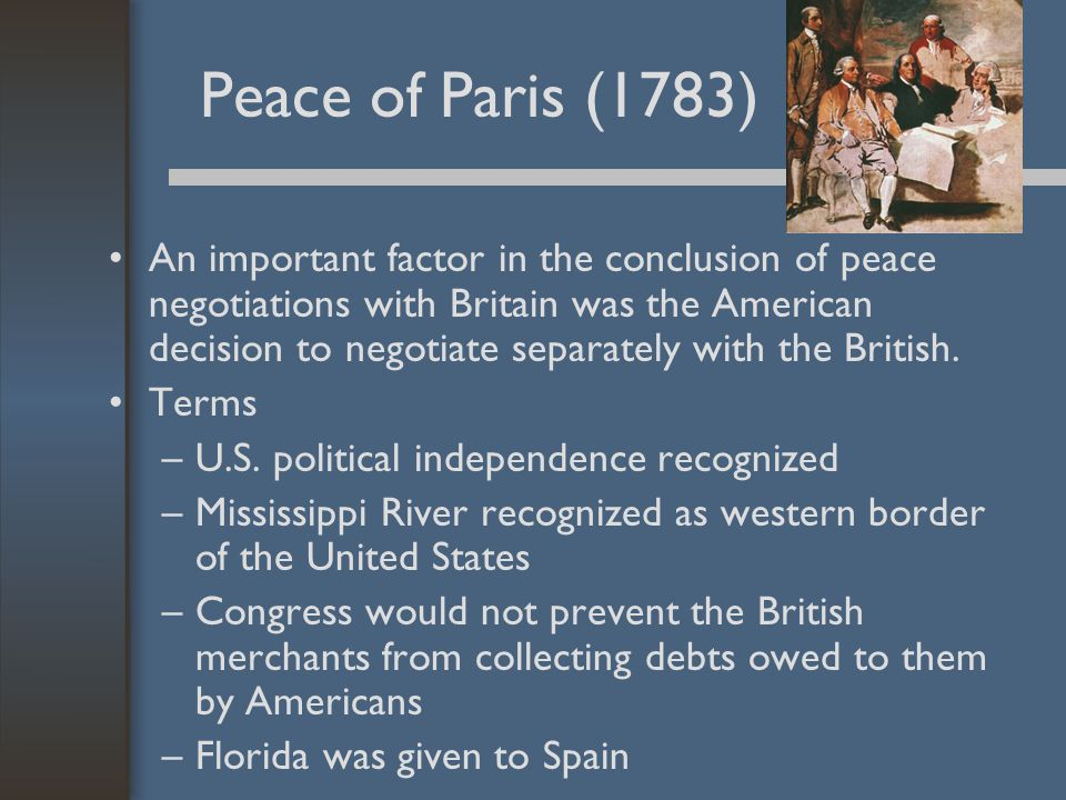Peace of Paris (1783) An important factor in the conclusion of peace negotiations with Britain was the American decision to negotiate separately with