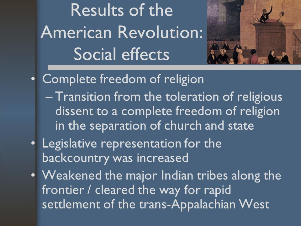 Results of the American Revolution: Social effects Complete freedom of religion –Transition from the toleration of religious dissent to a complete freedom of religion in the separation of church and state Legislative representation for the backcountry was increased Weakened the major Indian tribes along the frontier / cleared the way for rapid settlement of the trans-Appalachian West