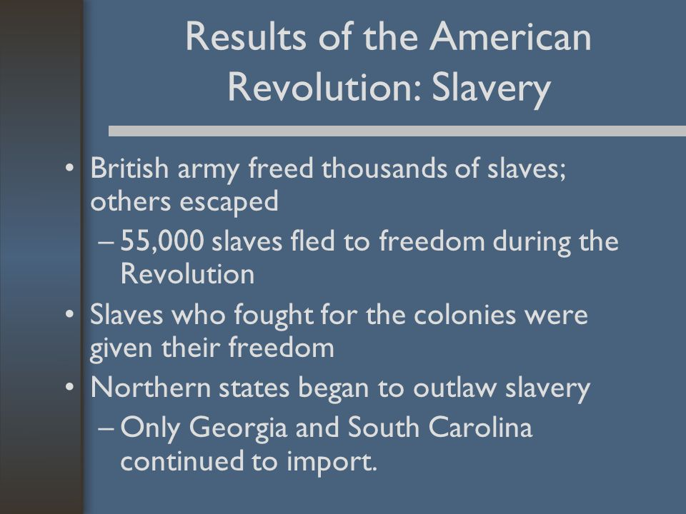 Results of the American Revolution: Slavery British army freed thousands of slaves; others escaped –55,000 slaves fled to freedom during the Revolution Slaves who fought for the colonies were given their freedom Northern states began to outlaw slavery –Only Georgia and South Carolina continued to import.