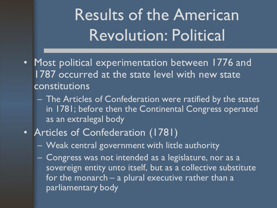 Results of the American Revolution: Political Most political experimentation between 1776 and 1787 occurred at the state level with new state constitutions –The Articles of Confederation were ratified by the states in 1781; before then the Continental Congress operated as an extralegal body Articles of Confederation (1781) –Weak central government with little authority –Congress was not intended as a legislature, nor as a sovereign entity unto itself, but as a collective substitute for the monarch – a plural executive rather than a parliamentary body