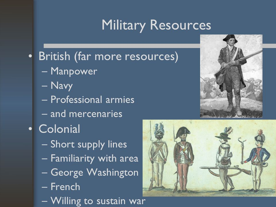 Military Resources British (far more resources) –Manpower –Navy –Professional armies –and mercenaries Colonial –Short supply lines –Familiarity with a