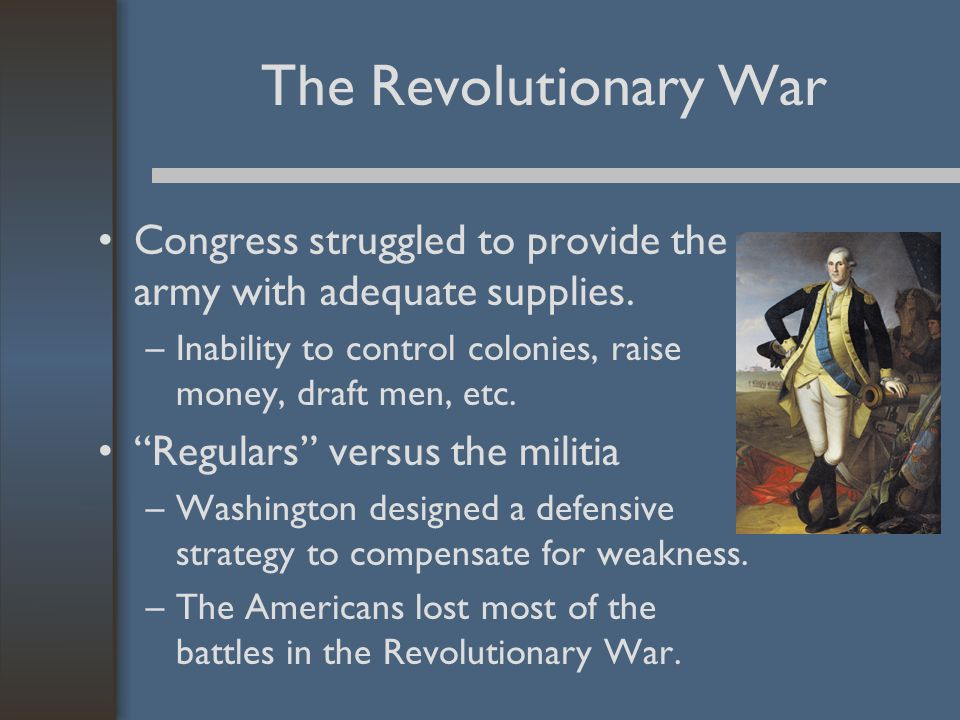 """The Revolutionary War Congress struggled to provide the army with adequate supplies. –Inability to control colonies, raise money, draft men, etc. """"Reg"""