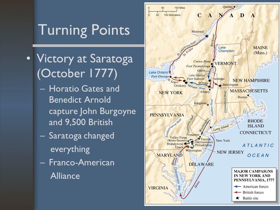 Turning Points Victory at Saratoga (October 1777) –Horatio Gates and Benedict Arnold capture John Burgoyne and 9,500 British –Saratoga changed everyth