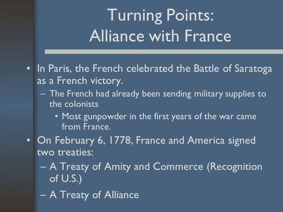 Turning Points: Alliance with France In Paris, the French celebrated the Battle of Saratoga as a French victory. –The French had already been sending