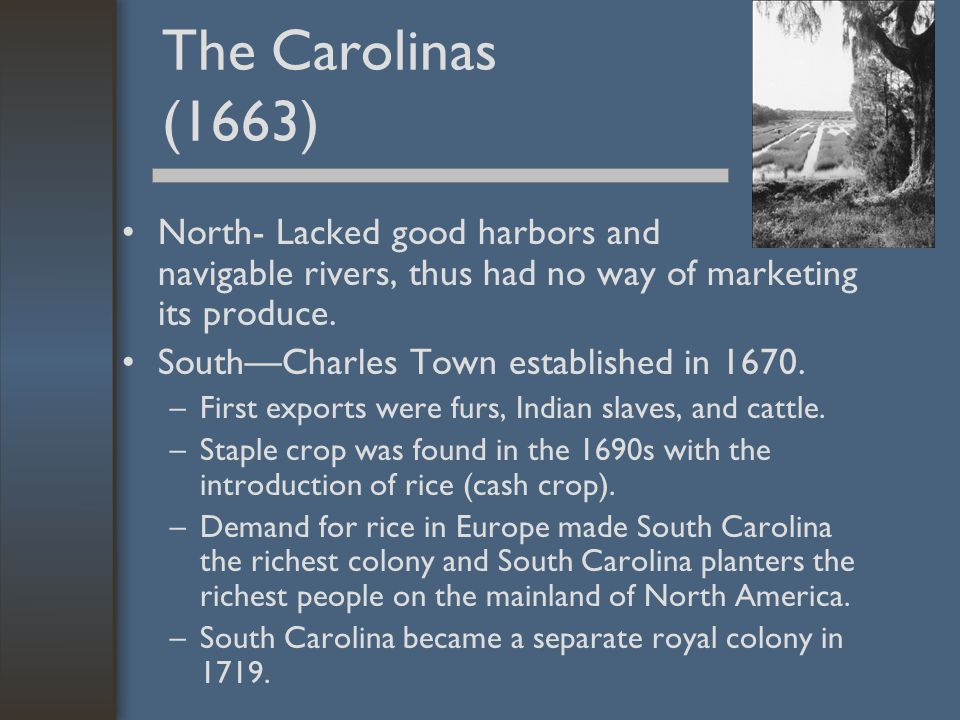 The Carolinas (1663) North- Lacked good harbors and navigable rivers, thus had no way of marketing its produce. South—Charles Town established in 1670