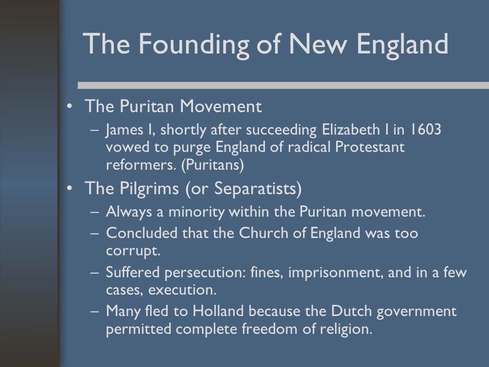 The Founding of New England The Puritan Movement –James I, shortly after succeeding Elizabeth I in 1603 vowed to purge England of radical Protestant r